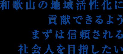 和歌山の地域活性化に貢献できるようまずは信頼される社会人を目指したい