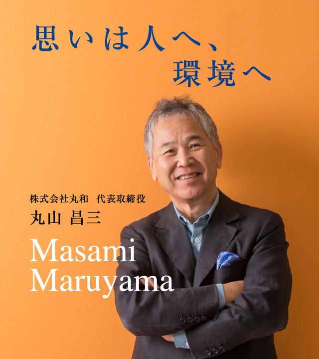 思いは人へ、環境へ。株式会社丸和 代表取締役 丸山 昌三
